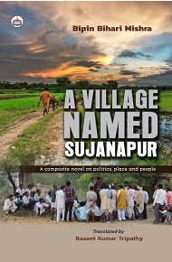 A Village Named Sujanapur: A Composite Novel On Politics, Place And People